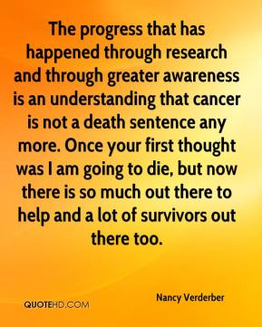 The progress that has happened through research and through greater awareness is an understanding that cancer is not a death sentence any more. Once your first thought was I am going to die, but now there is so much out there to help and a lot of survivors out there too.
