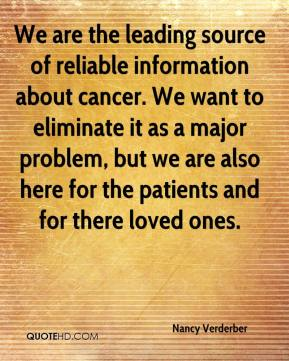 We are the leading source of reliable information about cancer. We want to eliminate it as a major problem, but we are also here for the patients and for there loved ones.