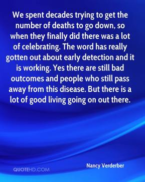 We spent decades trying to get the number of deaths to go down, so when they finally did there was a lot of celebrating. The word has really gotten out about early detection and it is working. Yes there are still bad outcomes and people who still pass away from this disease. But there is a lot of good living going on out there.