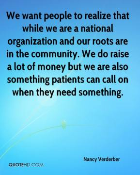 Nancy Verderber  - We want people to realize that while we are a national organization and our roots are in the community. We do raise a lot of money but we are also something patients can call on when they need something.