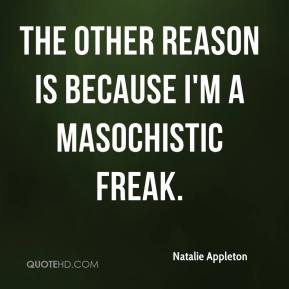 Natalie Appleton  - The other reason is because I'm a masochistic freak.