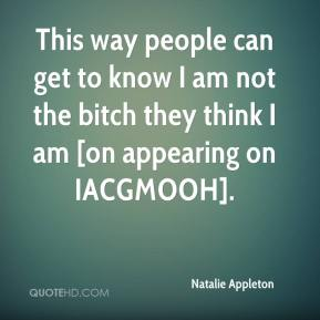 Natalie Appleton  - This way people can get to know I am not the bitch they think I am [on appearing on IACGMOOH].
