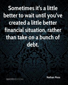 Nathan Moss  - Sometimes it's a little better to wait until you've created a little better financial situation, rather than take on a bunch of debt.