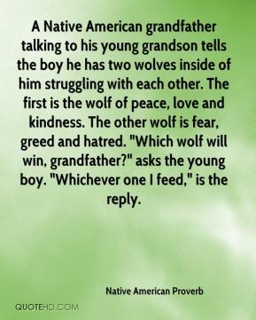 "Native American Proverb  - A Native American grandfather talking to his young grandson tells the boy he has two wolves inside of him struggling with each other. The first is the wolf of peace, love and kindness. The other wolf is fear, greed and hatred. ""Which wolf will win, grandfather?"" asks the young boy. ""Whichever one I feed,"" is the reply."