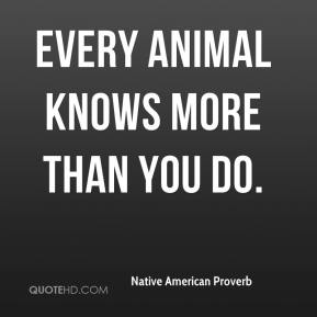 Native American Proverb  - Every animal knows more than you do.