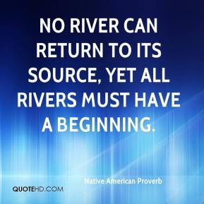 Native American Proverb  - No river can return to its source, yet all rivers must have a beginning.