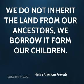 Native American Proverb  - We do not inherit the land from our ancestors, we borrow it form our children.
