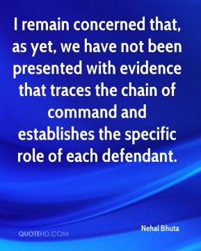 Nehal Bhuta  - I remain concerned that, as yet, we have not been presented with evidence that traces the chain of command and establishes the specific role of each defendant.