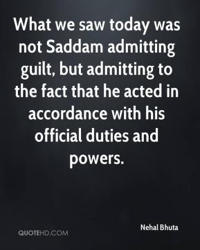 Nehal Bhuta  - What we saw today was not Saddam admitting guilt, but admitting to the fact that he acted in accordance with his official duties and powers.