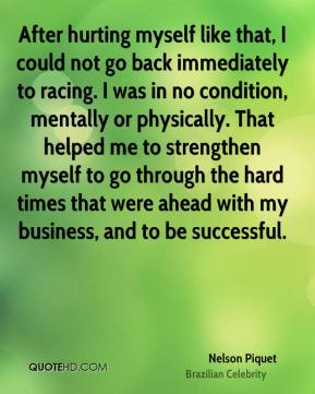 Nelson Piquet - After hurting myself like that, I could not go back immediately to racing. I was in no condition, mentally or physically. That helped me to strengthen myself to go through the hard times that were ahead with my business, and to be successful.