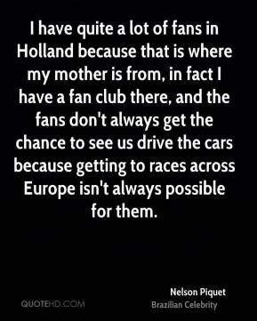 I have quite a lot of fans in Holland because that is where my mother is from, in fact I have a fan club there, and the fans don't always get the chance to see us drive the cars because getting to races across Europe isn't always possible for them.