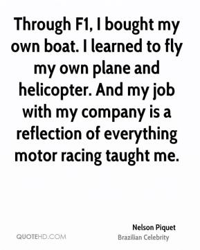 Through F1, I bought my own boat. I learned to fly my own plane and helicopter. And my job with my company is a reflection of everything motor racing taught me.