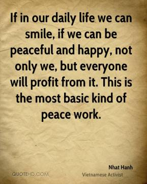 Nhat Hanh - If in our daily life we can smile, if we can be peaceful and happy, not only we, but everyone will profit from it. This is the most basic kind of peace work.