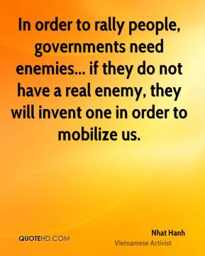 Nhat Hanh - In order to rally people, governments need enemies... if they do not have a real enemy, they will invent one in order to mobilize us.