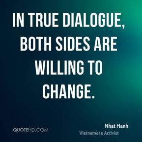Nhat Hanh - In true dialogue, both sides are willing to change.