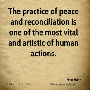 Nhat Hanh - The practice of peace and reconciliation is one of the most vital and artistic of human actions.