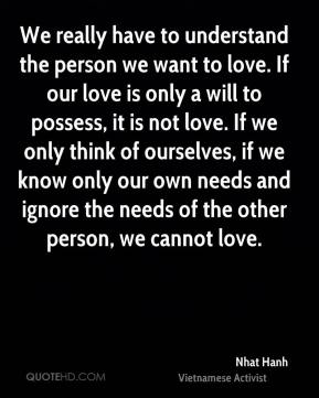 Nhat Hanh - We really have to understand the person we want to love. If our love is only a will to possess, it is not love. If we only think of ourselves, if we know only our own needs and ignore the needs of the other person, we cannot love.