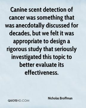 Nicholas Broffman  - Canine scent detection of cancer was something that was anecdotally discussed for decades, but we felt it was appropriate to design a rigorous study that seriously investigated this topic to better evaluate its effectiveness.