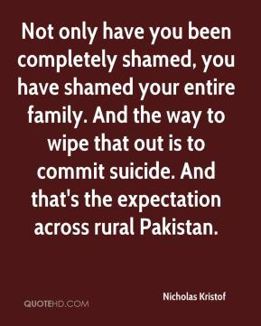Not only have you been completely shamed, you have shamed your entire family. And the way to wipe that out is to commit suicide. And that's the expectation across rural Pakistan.