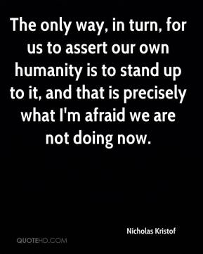 The only way, in turn, for us to assert our own humanity is to stand up to it, and that is precisely what I'm afraid we are not doing now.
