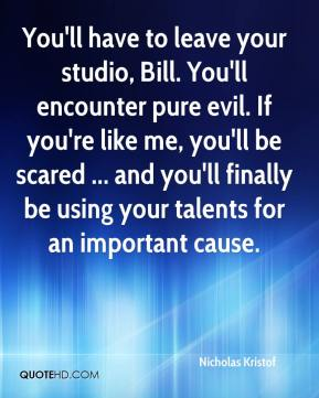 You'll have to leave your studio, Bill. You'll encounter pure evil. If you're like me, you'll be scared ... and you'll finally be using your talents for an important cause.