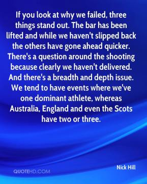 Nick Hill  - If you look at why we failed, three things stand out. The bar has been lifted and while we haven't slipped back the others have gone ahead quicker. There's a question around the shooting because clearly we haven't delivered. And there's a breadth and depth issue. We tend to have events where we've one dominant athlete, whereas Australia, England and even the Scots have two or three.