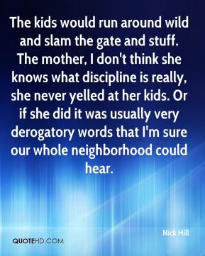 Nick Hill  - The kids would run around wild and slam the gate and stuff. The mother, I don't think she knows what discipline is really, she never yelled at her kids. Or if she did it was usually very derogatory words that I'm sure our whole neighborhood could hear.