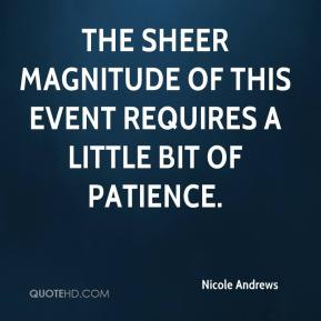 Nicole Andrews  - The sheer magnitude of this event requires a little bit of patience.