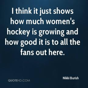 Nikki Burish  - I think it just shows how much women's hockey is growing and how good it is to all the fans out here.
