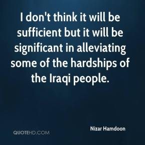 Nizar Hamdoon  - I don't think it will be sufficient but it will be significant in alleviating some of the hardships of the Iraqi people.