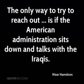 The only way to try to reach out ... is if the American administration sits down and talks with the Iraqis.