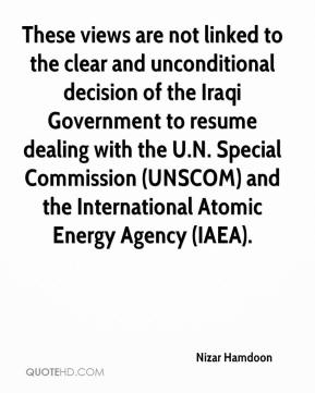 Nizar Hamdoon  - These views are not linked to the clear and unconditional decision of the Iraqi Government to resume dealing with the U.N. Special Commission (UNSCOM) and the International Atomic Energy Agency (IAEA).
