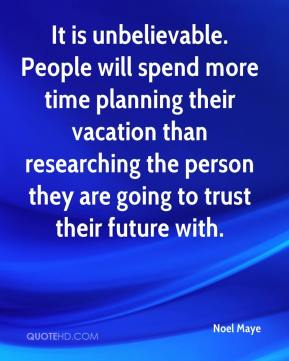 Noel Maye  - It is unbelievable. People will spend more time planning their vacation than researching the person they are going to trust their future with.
