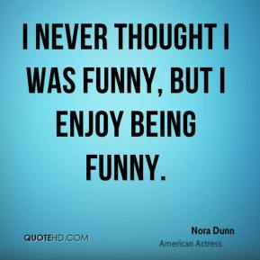 Nora Dunn - I never thought I was funny, but I enjoy being funny.