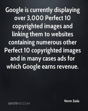 Norm Zada  - Google is currently displaying over 3,000 Perfect 10 copyrighted images and linking them to websites containing numerous other Perfect 10 copyrighted images and in many cases ads for which Google earns revenue.
