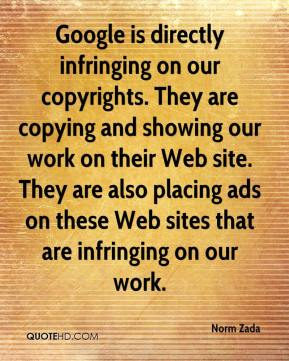 Norm Zada  - Google is directly infringing on our copyrights. They are copying and showing our work on their Web site. They are also placing ads on these Web sites that are infringing on our work.