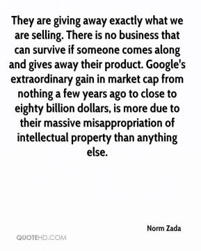 Norm Zada  - They are giving away exactly what we are selling. There is no business that can survive if someone comes along and gives away their product. Google's extraordinary gain in market cap from nothing a few years ago to close to eighty billion dollars, is more due to their massive misappropriation of intellectual property than anything else.