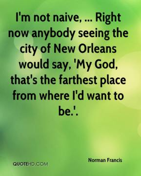 Norman Francis  - I'm not naive, ... Right now anybody seeing the city of New Orleans would say, 'My God, that's the farthest place from where I'd want to be.'.