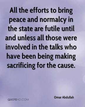 Omar Abdullah  - All the efforts to bring peace and normalcy in the state are futile until and unless all those were involved in the talks who have been being making sacrificing for the cause.