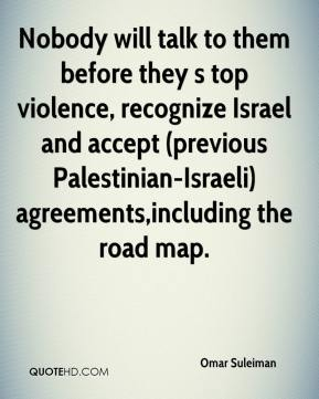 Omar Suleiman  - Nobody will talk to them before they s top violence, recognize Israel and accept (previous Palestinian-Israeli) agreements,including the road map.