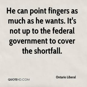 Ontario Liberal  - He can point fingers as much as he wants. It's not up to the federal government to cover the shortfall.