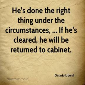 Ontario Liberal  - He's done the right thing under the circumstances, ... If he's cleared, he will be returned to cabinet.