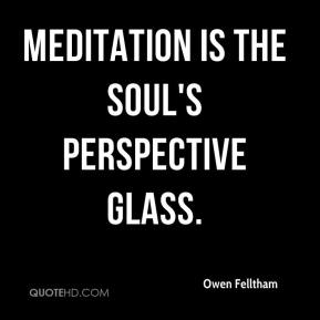 Owen Felltham  - Meditation is the soul's perspective glass.