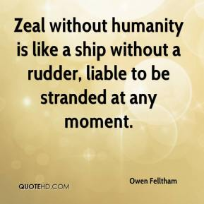 Owen Felltham  - Zeal without humanity is like a ship without a rudder, liable to be stranded at any moment.