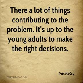 Pam McCoy  - There a lot of things contributing to the problem. It's up to the young adults to make the right decisions.
