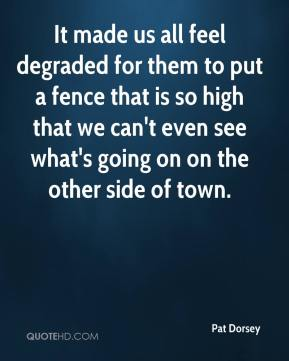Pat Dorsey  - It made us all feel degraded for them to put a fence that is so high that we can't even see what's going on on the other side of town.