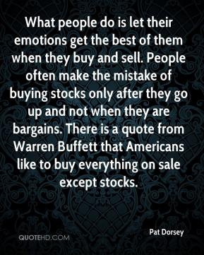 Pat Dorsey  - What people do is let their emotions get the best of them when they buy and sell. People often make the mistake of buying stocks only after they go up and not when they are bargains. There is a quote from Warren Buffett that Americans like to buy everything on sale except stocks.