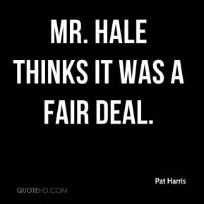 Pat Harris  - Mr. Hale thinks it was a fair deal.