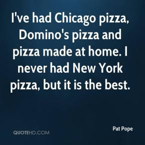 Pat Pope  - I've had Chicago pizza, Domino's pizza and pizza made at home. I never had New York pizza, but it is the best.