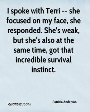 Patricia Anderson  - I spoke with Terri -- she focused on my face, she responded. She's weak, but she's also at the same time, got that incredible survival instinct.